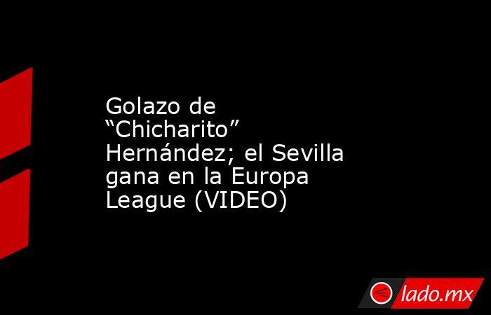 """Golazo de """"Chicharito"""" Hernández; el Sevilla gana en la Europa League (VIDEO). Noticias en tiempo real"""