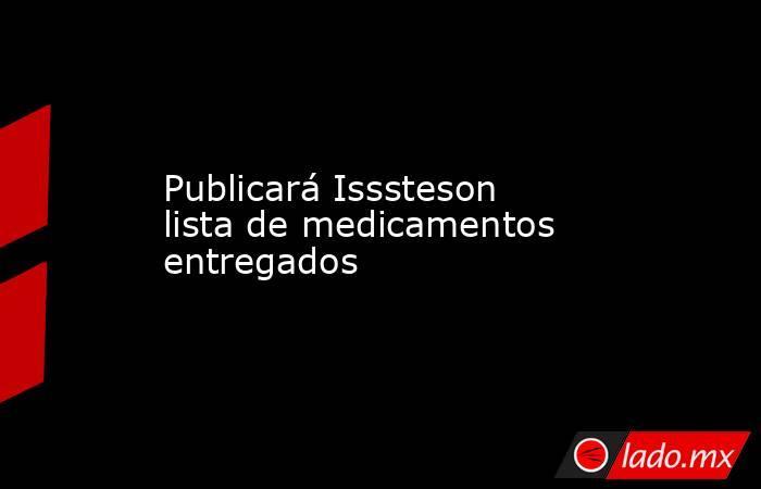 Publicará Isssteson lista de medicamentos entregados. Noticias en tiempo real