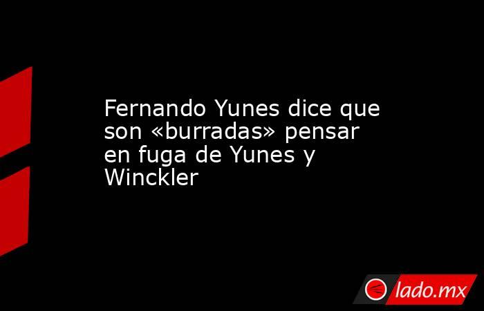 Fernando Yunes dice que son «burradas» pensar en fuga de Yunes y Winckler. Noticias en tiempo real