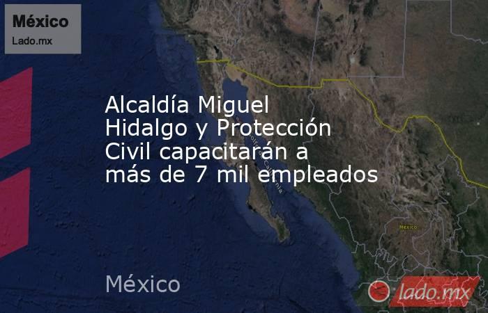 Alcaldía Miguel Hidalgo y Protección Civil capacitarán a más de 7 mil empleados. Noticias en tiempo real