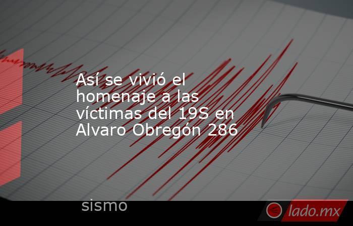 Así se vivió el homenaje a las víctimas del 19S en Alvaro Obregón 286. Noticias en tiempo real
