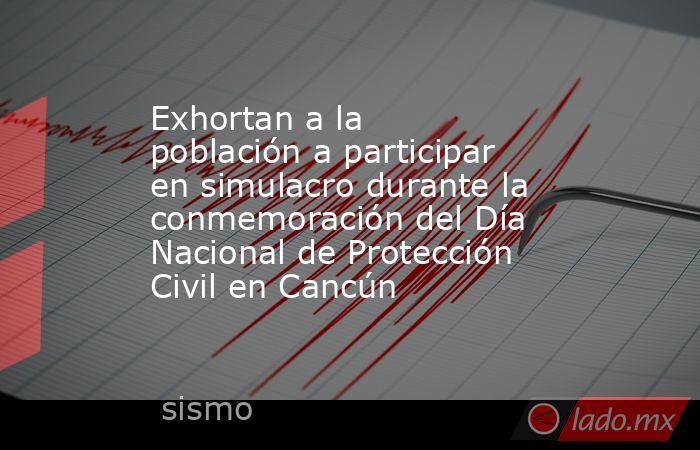 Exhortan a la población a participar en simulacro durante la conmemoración del Día Nacional de Protección Civil en Cancún. Noticias en tiempo real