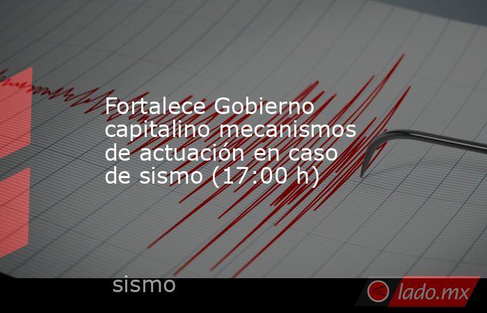 Fortalece Gobierno capitalino mecanismos de actuación en caso de sismo (17:00 h). Noticias en tiempo real