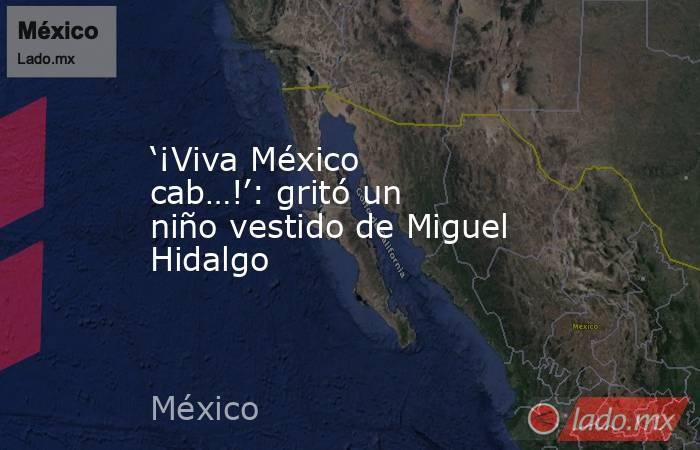 '¡Viva México cab…!': gritó un niño vestido de Miguel Hidalgo. Noticias en tiempo real