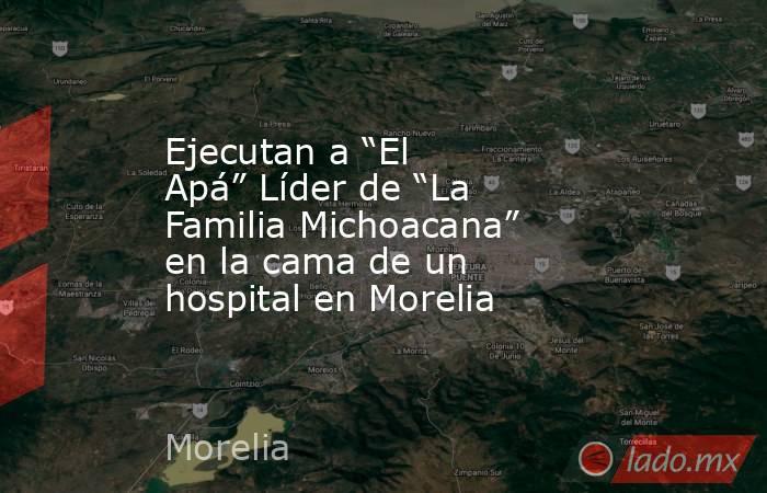 """Ejecutan a """"El Apá"""" Líder de """"La Familia Michoacana"""" en la cama de un hospital en Morelia. Noticias en tiempo real"""