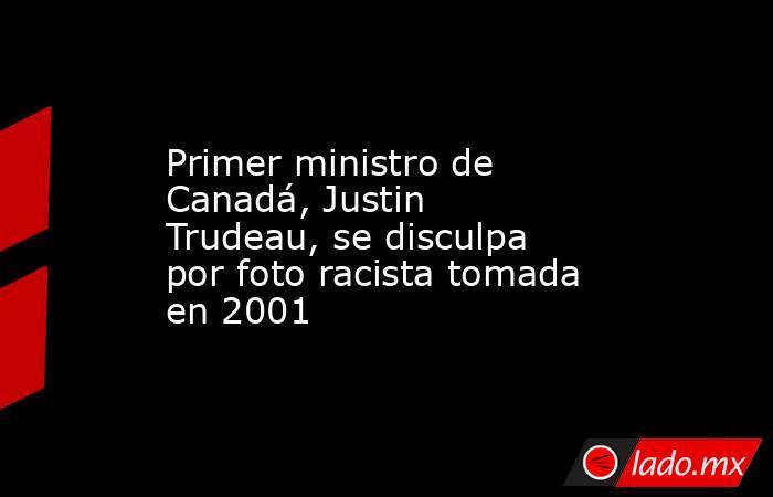 Primer ministro de Canadá, Justin Trudeau, se disculpa por foto racista tomada en 2001. Noticias en tiempo real
