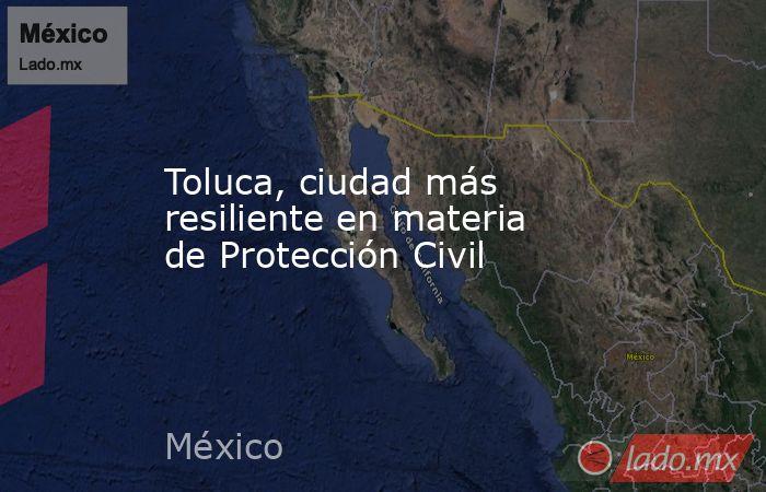 Toluca, ciudad más resiliente en materia de Protección Civil. Noticias en tiempo real