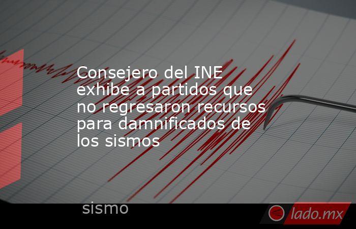 Consejero del INE exhibe a partidos que no regresaron recursos para damnificados de los sismos. Noticias en tiempo real