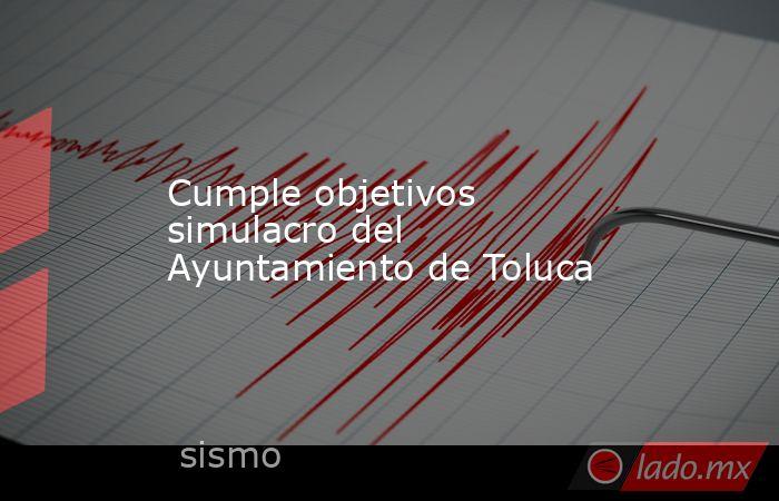 Cumple objetivos simulacro del Ayuntamiento de Toluca. Noticias en tiempo real