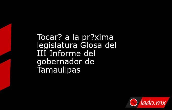 Tocar? a la pr?xima legislatura Glosa del III Informe del gobernador de Tamaulipas. Noticias en tiempo real