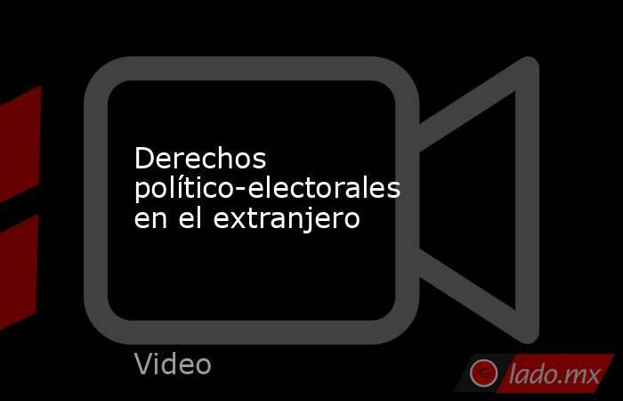 Derechos político-electorales en el extranjero. Noticias en tiempo real