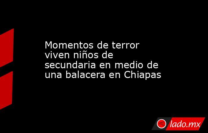 Momentos de terror viven niños de secundaria en medio de una balacera en Chiapas. Noticias en tiempo real