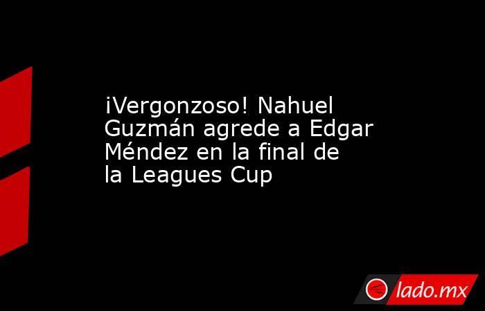 ¡Vergonzoso! Nahuel Guzmán agrede a Edgar Méndez en la final de la Leagues Cup. Noticias en tiempo real