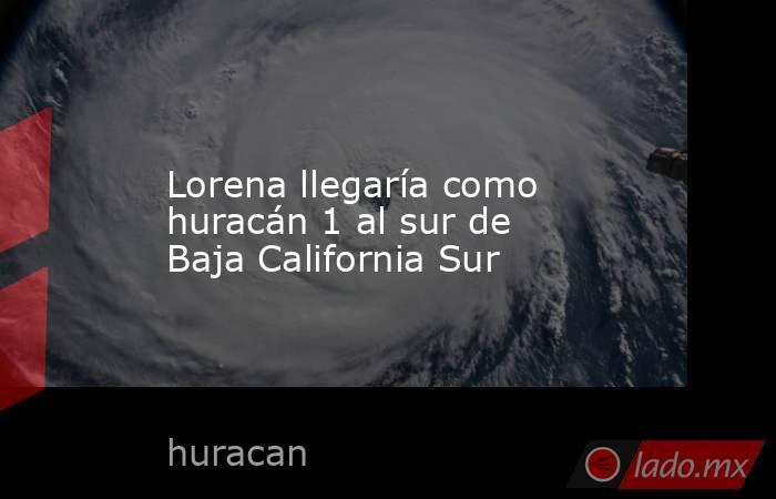 Lorena llegaría como huracán 1 al sur de Baja California Sur. Noticias en tiempo real