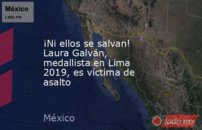 ¡Ni ellos se salvan! Laura Galván, medallista en Lima 2019, es víctima de asalto. Noticias en tiempo real