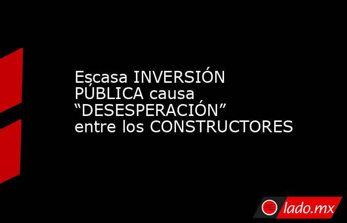 """Escasa INVERSIÓN PÚBLICA causa """"DESESPERACIÓN"""" entre los CONSTRUCTORES. Noticias en tiempo real"""