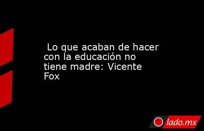Lo que acaban de hacer con la educación no tiene madre: Vicente Fox. Noticias en tiempo real