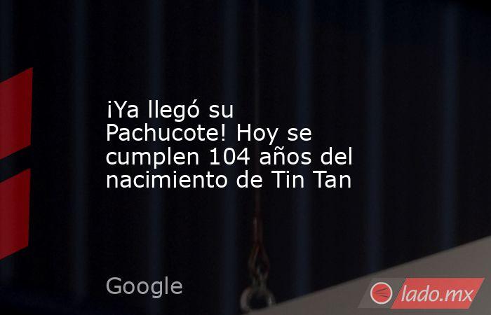 ¡Ya llegó su Pachucote! Hoy se cumplen 104 años del nacimiento de Tin Tan. Noticias en tiempo real