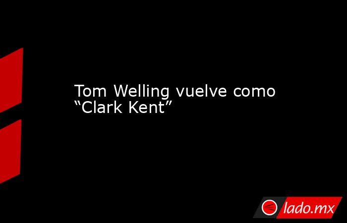 """Tom Welling vuelve como """"Clark Kent"""". Noticias en tiempo real"""