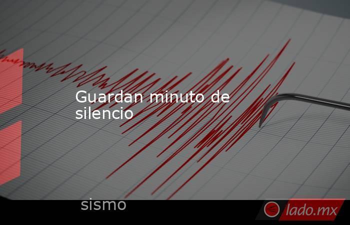 Guardan minuto de silencio. Noticias en tiempo real