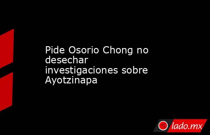 Pide Osorio Chong no desechar investigaciones sobre Ayotzinapa. Noticias en tiempo real