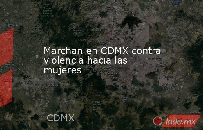 Marchan en CDMX contra violencia hacia las mujeres. Noticias en tiempo real