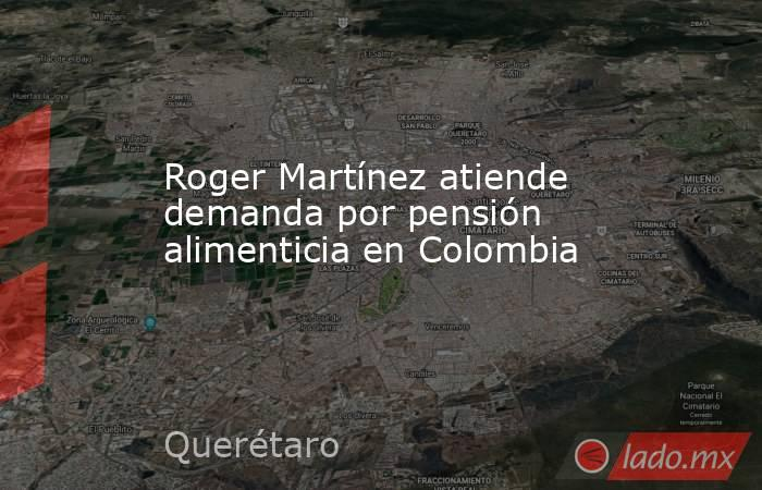 Roger Martínez atiende demanda por pensión alimenticia en Colombia. Noticias en tiempo real