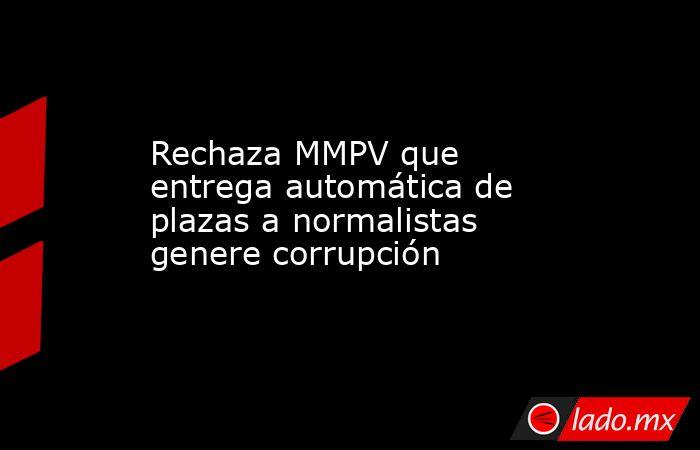 Rechaza MMPV que entrega automática de plazas a normalistas genere corrupción. Noticias en tiempo real