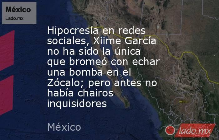 Hipocresía en redes sociales, Xiime García no ha sido la única que bromeó con echar una bomba en el Zócalo; pero antes no había chairos inquisidores. Noticias en tiempo real