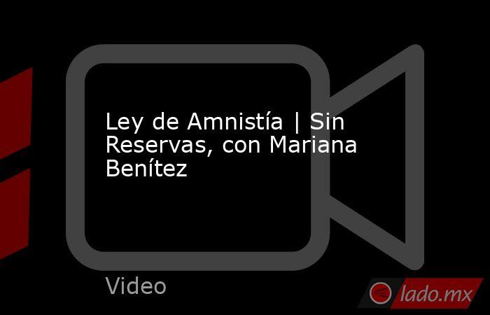 Ley de Amnistía | Sin Reservas, con Mariana Benítez. Noticias en tiempo real