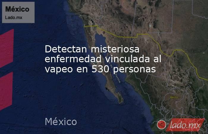 Detectan misteriosa enfermedad vinculada al vapeo en 530 personas. Noticias en tiempo real