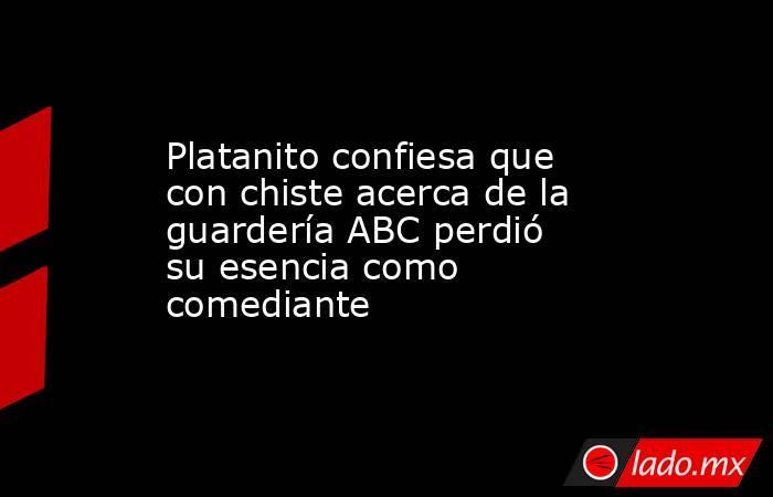 Platanito confiesa que con chiste acerca de la guardería ABC perdió su esencia como comediante. Noticias en tiempo real