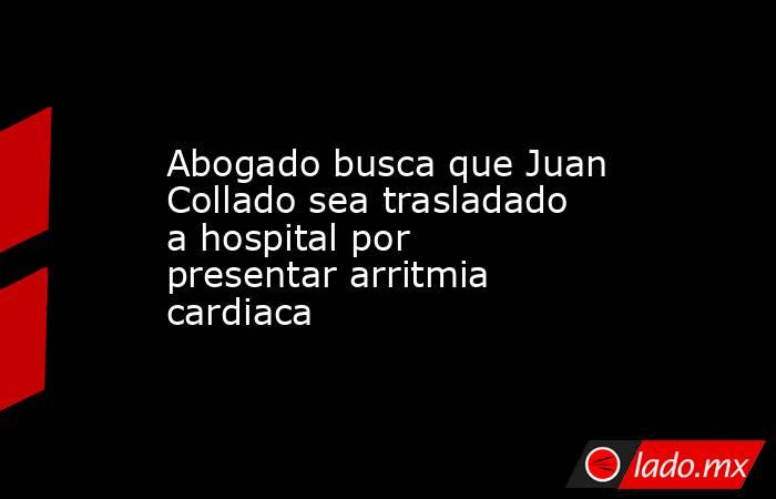 Abogado busca que Juan Collado sea trasladado a hospital por presentar arritmia cardiaca. Noticias en tiempo real