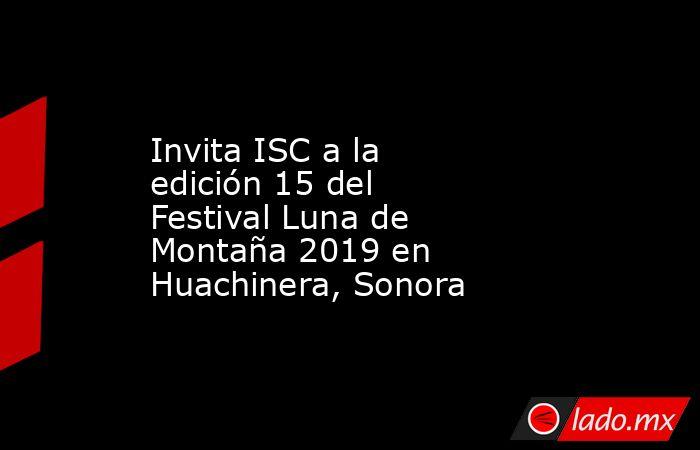 Invita ISC a la edición 15 del Festival Luna de Montaña 2019 en Huachinera, Sonora. Noticias en tiempo real