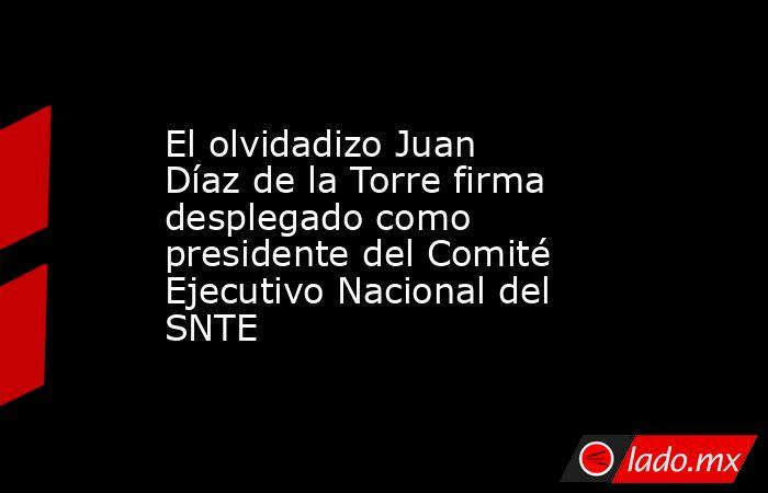 El olvidadizo Juan Díaz de la Torre firma desplegado como presidente del Comité Ejecutivo Nacional del SNTE. Noticias en tiempo real