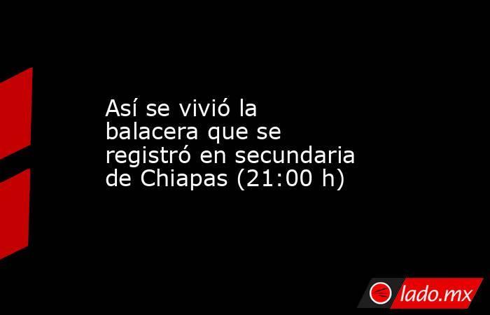 Así se vivió la balacera que se registró en secundaria de Chiapas (21:00 h). Noticias en tiempo real