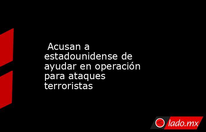 Acusan a estadounidense de ayudar en operación para ataques terroristas. Noticias en tiempo real