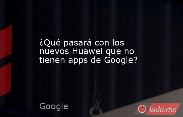 ¿Qué pasará con los nuevos Huawei que no tienen apps de Google?. Noticias en tiempo real