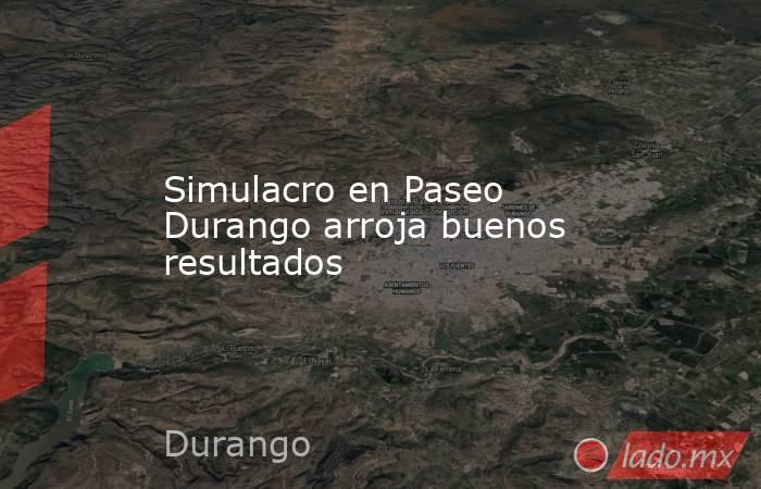 Simulacro en Paseo Durango arroja buenos resultados . Noticias en tiempo real
