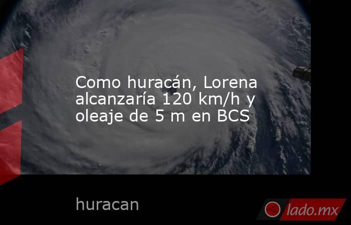 Como huracán, Lorena alcanzaría 120 km/h y oleaje de 5 m en BCS. Noticias en tiempo real