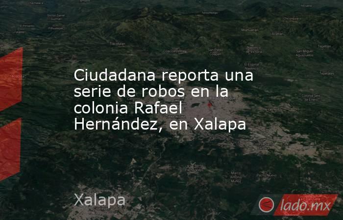 Ciudadana reporta una serie de robos en la colonia Rafael Hernández, en Xalapa. Noticias en tiempo real