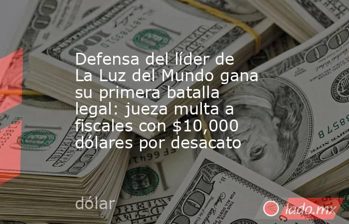 Defensa del líder de La Luz del Mundo gana su primera batalla legal: jueza multa a fiscales con $10,000 dólares por desacato. Noticias en tiempo real