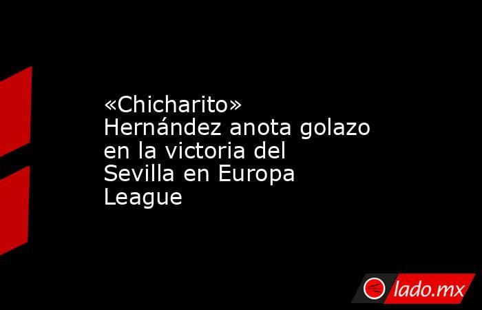 «Chicharito» Hernández anota golazo en la victoria del Sevilla en Europa League. Noticias en tiempo real