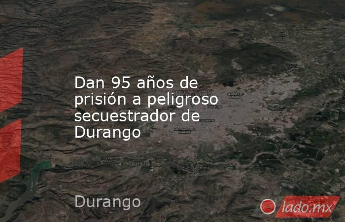 Dan 95 años de prisión a peligroso secuestrador de Durango . Noticias en tiempo real