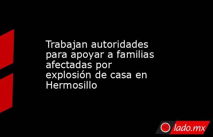Trabajan autoridades para apoyar a familias afectadas por explosión de casa en Hermosillo. Noticias en tiempo real