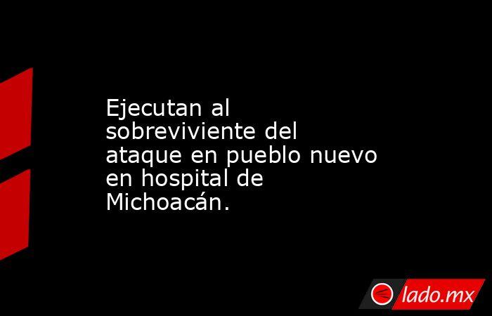 Ejecutan al sobreviviente del ataque en pueblo nuevo en hospital de Michoacán.. Noticias en tiempo real