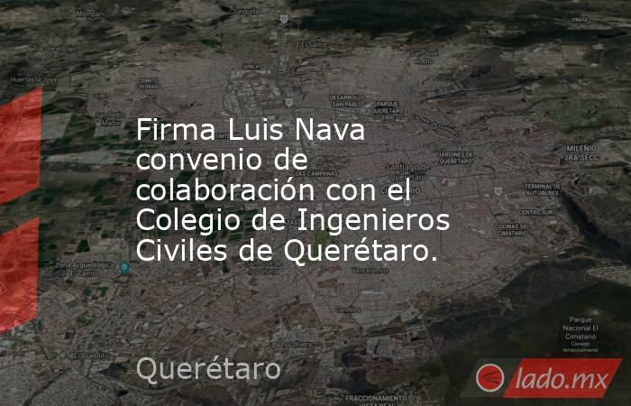 Firma Luis Nava convenio de colaboración con el Colegio de Ingenieros Civiles de Querétaro.. Noticias en tiempo real