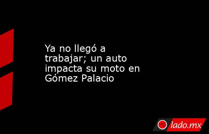 Ya no llegó a trabajar; un auto impacta su moto en Gómez Palacio . Noticias en tiempo real