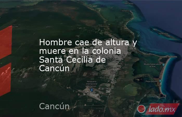 Hombre cae de altura y muere en la colonia Santa Cecilia de Cancún. Noticias en tiempo real