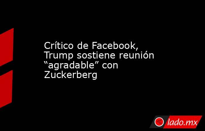"""Crítico de Facebook, Trump sostiene reunión """"agradable"""" con Zuckerberg. Noticias en tiempo real"""
